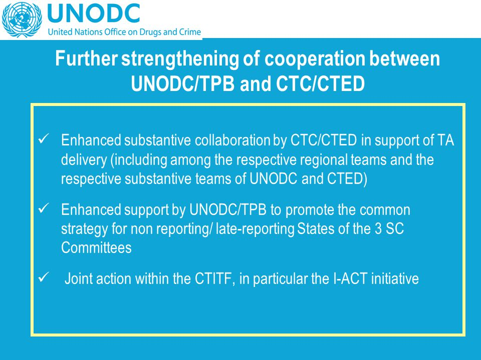 Further strengthening of cooperation between UNODC/TPB and CTC/CTED Enhanced substantive collaboration by CTC/CTED in support of TA delivery (includin
