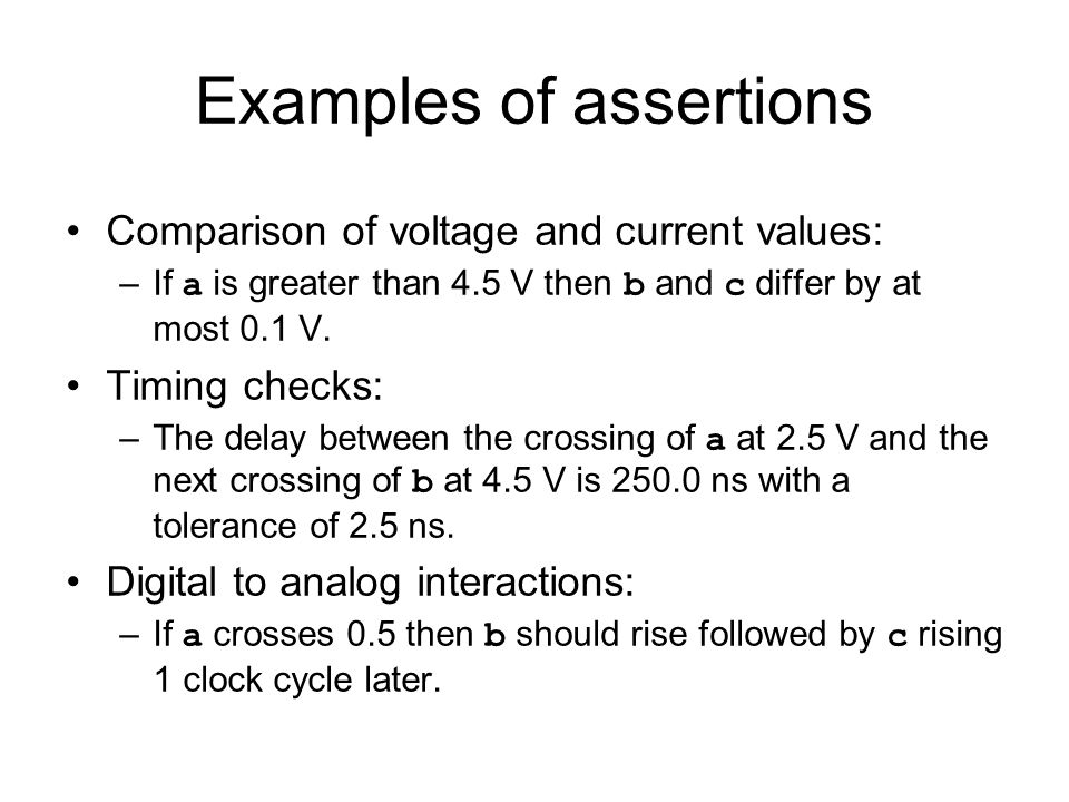 Examples of assertions Comparison of voltage and current values: –If a is greater than 4.5 V then b and c differ by at most 0.1 V.