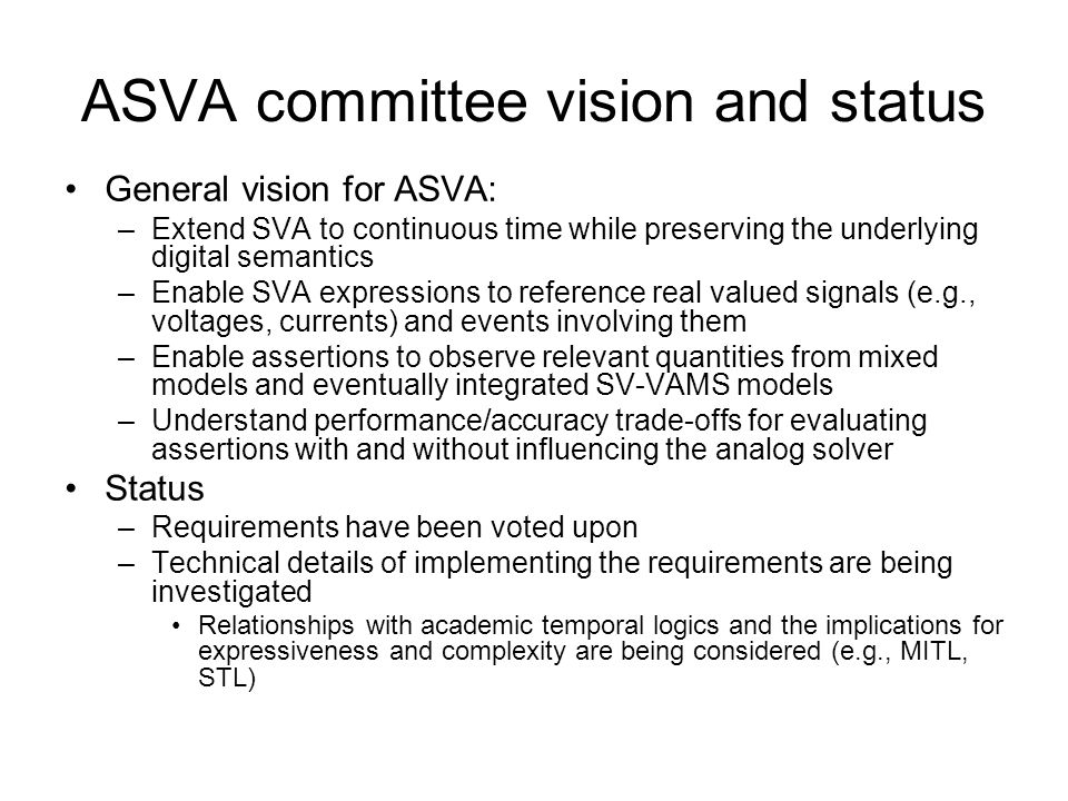 ASVA committee vision and status General vision for ASVA: –Extend SVA to continuous time while preserving the underlying digital semantics –Enable SVA expressions to reference real valued signals (e.g., voltages, currents) and events involving them –Enable assertions to observe relevant quantities from mixed models and eventually integrated SV-VAMS models –Understand performance/accuracy trade-offs for evaluating assertions with and without influencing the analog solver Status –Requirements have been voted upon –Technical details of implementing the requirements are being investigated Relationships with academic temporal logics and the implications for expressiveness and complexity are being considered (e.g., MITL, STL)
