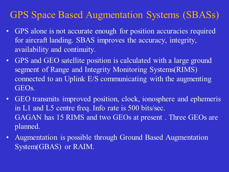 GPS Space Based Augmentation Systems (SBASs) GPS alone is not accurate enough for position accuracies required for aircraft landing.