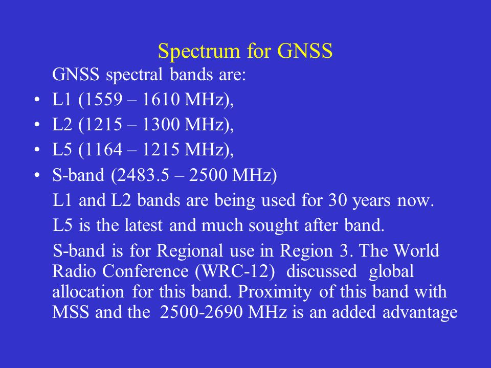 GPS GALILEO GLONASS 1164.000 MHz1188.000 MHz1212.000 MHz1215.000 MHz1215.600 MHz1260.000 MHz1237.827 MHz1239.600 MHz 1261.610 MHz GALILEO 1300.000 MHz1559.000 MHz1592.952 MHz1610.000 MHz1620.610 MHz1626.500 MHz1587.420 MHz1563.420 MHz GALILEO 5010.000 MHz5030.000 MHz Radioastronomy 1610.6 – 1613.6 MHz L5 L2 S E5 2483.5 - 2500 MHz L1 C Spectral bands for Radio Navigation Satellite Systems