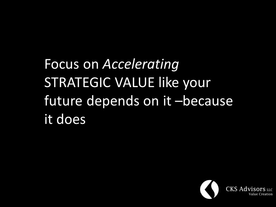 Focus on Accelerating STRATEGIC VALUE like your future depends on it –because it does