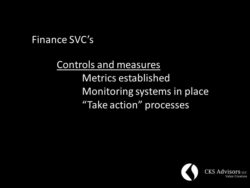Finance SVC's Controls and measures Metrics established Monitoring systems in place Take action processes