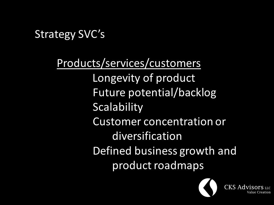 Strategy SVC's Products/services/customers Longevity of product Future potential/backlog Scalability Customer concentration or diversification Defined business growth and product roadmaps