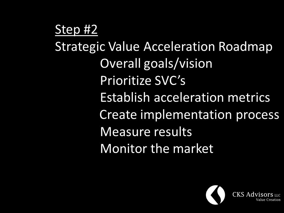 Step #2 Strategic Value Acceleration Roadmap Overall goals/vision Prioritize SVC's Establish acceleration metrics Create implementation process Measure results Monitor the market