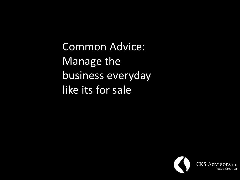 Common Advice: Manage the business everyday like its for sale