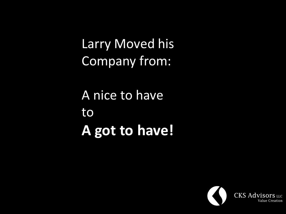 Larry Moved his Company from: A nice to have to A got to have!