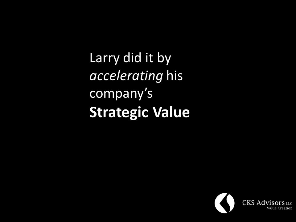 Larry did it by accelerating his company's Strategic Value