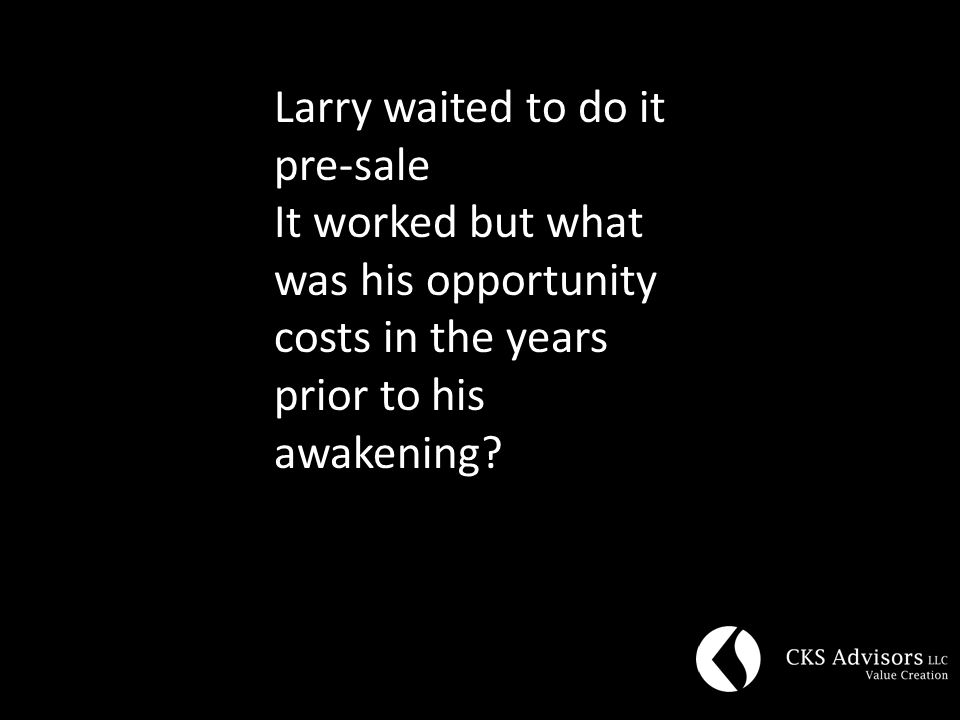 Larry waited to do it pre-sale It worked but what was his opportunity costs in the years prior to his awakening