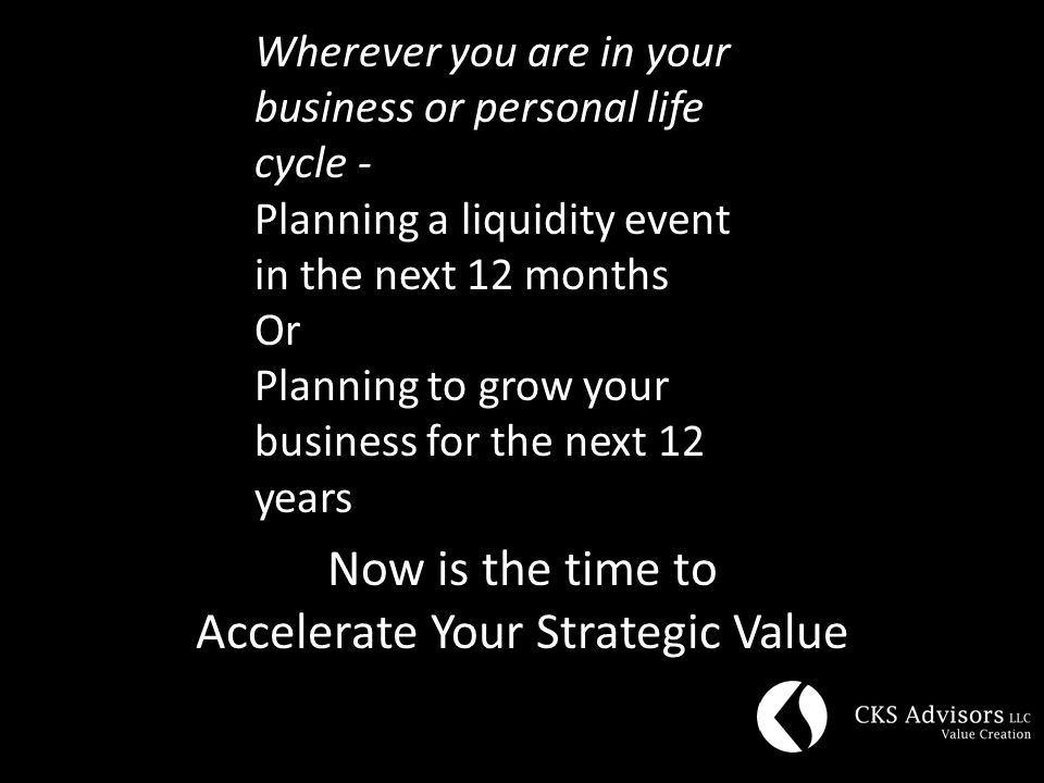 Wherever you are in your business or personal life cycle - Planning a liquidity event in the next 12 months Or Planning to grow your business for the next 12 years Now is the time to Accelerate Your Strategic Value