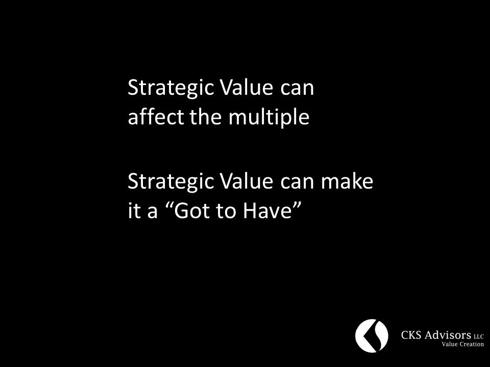 Strategic Value can affect the multiple Strategic Value can make it a Got to Have
