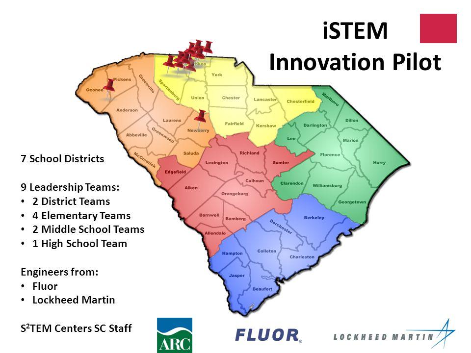 iSTEM Innovation Pilot 7 School Districts 9 Leadership Teams: 2 District Teams 4 Elementary Teams 2 Middle School Teams 1 High School Team Engineers from: Fluor Lockheed Martin S 2 TEM Centers SC Staff