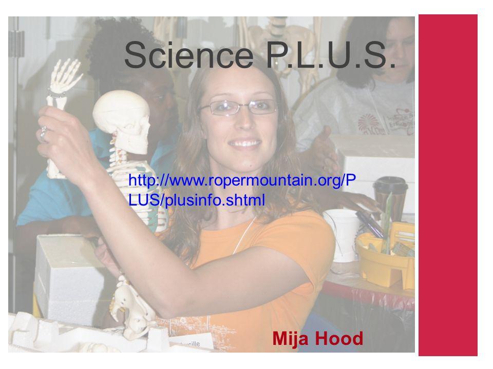 Science P.L.U.S. Mija Hood http://www.ropermountain.org/P LUS/plusinfo.shtml