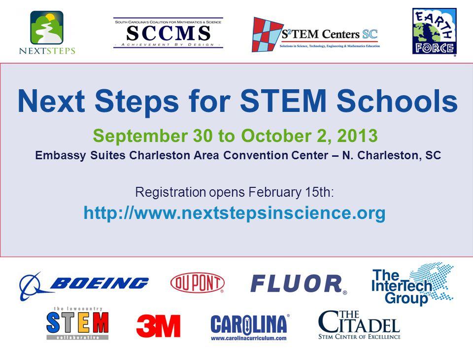 Registration opens February 15th: http://www.nextstepsinscience.org Next Steps for STEM Schools September 30 to October 2, 2013 Embassy Suites Charleston Area Convention Center – N.