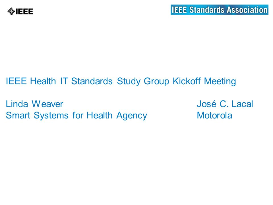 IEEE Health IT Standards Study Group Kickoff Meeting Linda WeaverJosé C.
