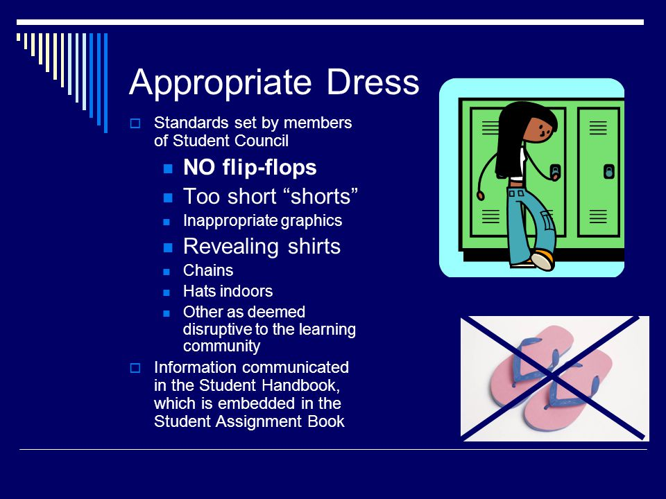 Appropriate Dress  Standards set by members of Student Council NO flip-flops Too short shorts Inappropriate graphics Revealing shirts Chains Hats indoors Other as deemed disruptive to the learning community  Information communicated in the Student Handbook, which is embedded in the Student Assignment Book