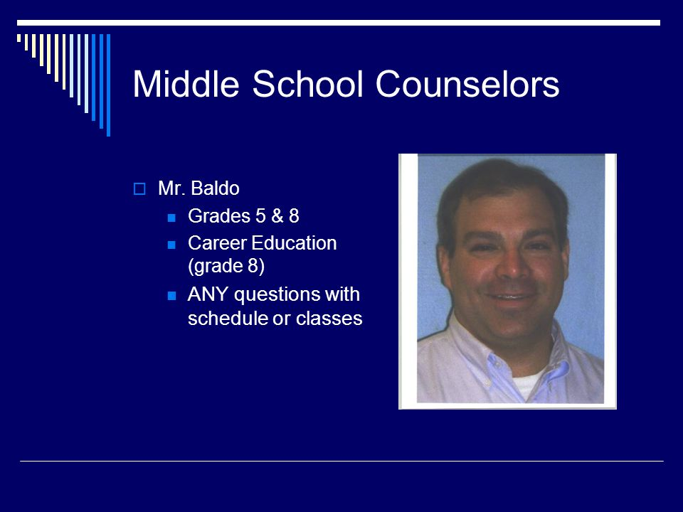 Middle School Counselors  Their roles Assist with transition to grade 6 Peer relationships Student Assistance Program Liaison for academic concerns with grade level teaching teams (facilitates parent/teacher conferences) Assist with course assignments Assist in coordinating state/local testing initiatives Facilitate individual and small group school based counseling Assists with Special Education details