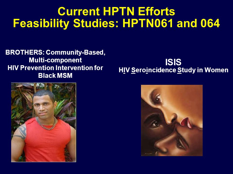 Current HPTN Efforts Feasibility Studies: HPTN061 and 064 BROTHERS: Community-Based, Multi-component HIV Prevention Intervention for Black MSM ISIS HIV Seroincidence Study in Women