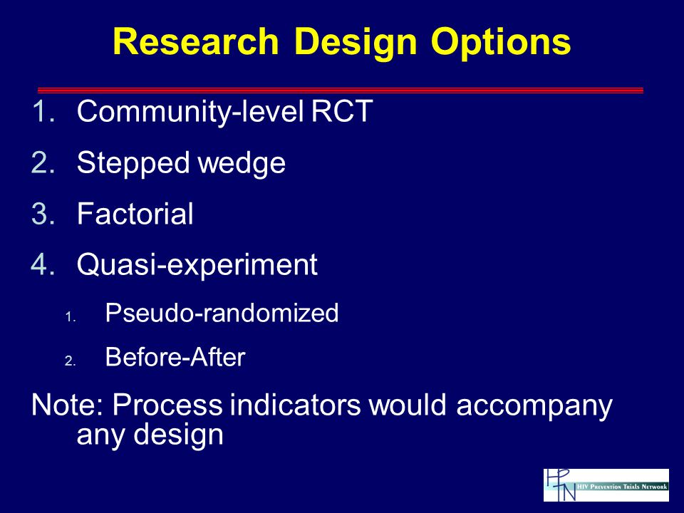 Research Design Options 1.Community-level RCT 2.Stepped wedge 3.Factorial 4.Quasi-experiment 1.