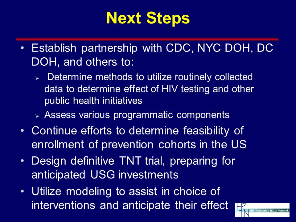 Next Steps Establish partnership with CDC, NYC DOH, DC DOH, and others to:  Determine methods to utilize routinely collected data to determine effect of HIV testing and other public health initiatives  Assess various programmatic components Continue efforts to determine feasibility of enrollment of prevention cohorts in the US Design definitive TNT trial, preparing for anticipated USG investments Utilize modeling to assist in choice of interventions and anticipate their effect