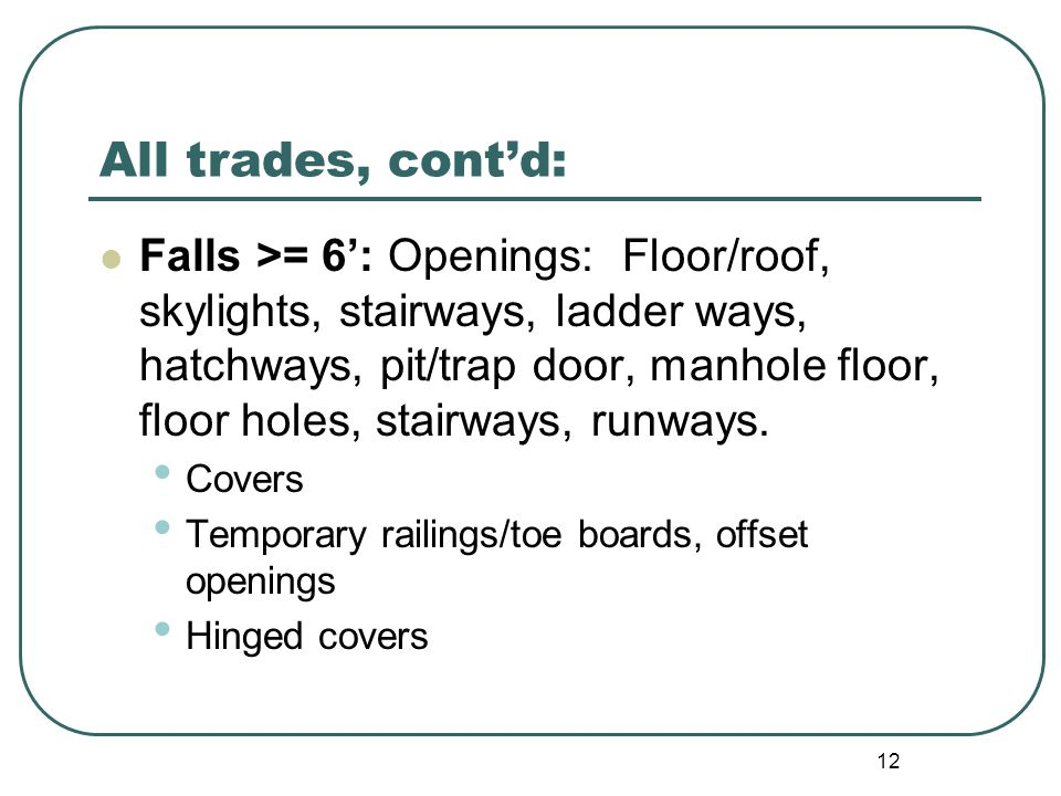 12 All trades, cont'd: Falls >= 6': Openings: Floor/roof, skylights, stairways, ladder ways, hatchways, pit/trap door, manhole floor, floor holes, stairways, runways.
