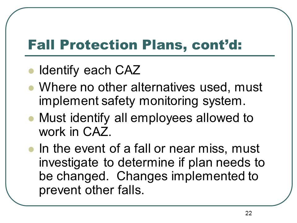 22 Fall Protection Plans, cont'd: Identify each CAZ Where no other alternatives used, must implement safety monitoring system.