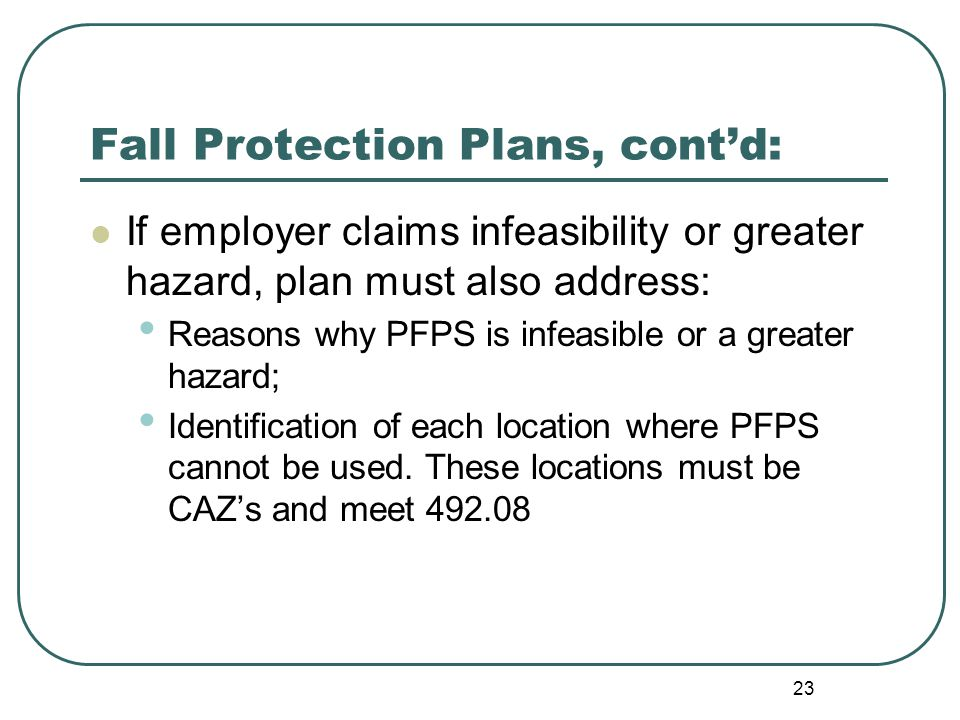 23 Fall Protection Plans, cont'd: If employer claims infeasibility or greater hazard, plan must also address: Reasons why PFPS is infeasible or a greater hazard; Identification of each location where PFPS cannot be used.