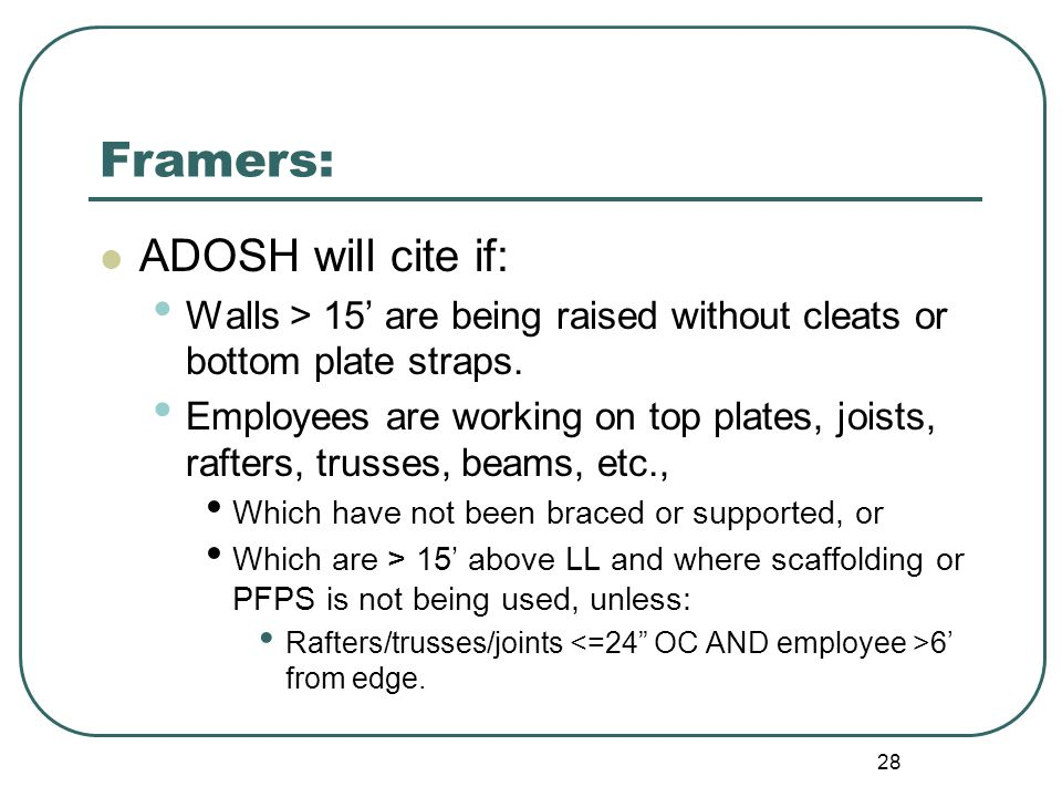 28 Framers: ADOSH will cite if: Walls > 15' are being raised without cleats or bottom plate straps.