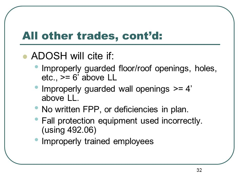 32 All other trades, cont'd: ADOSH will cite if: Improperly guarded floor/roof openings, holes, etc., >= 6' above LL Improperly guarded wall openings >= 4' above LL.
