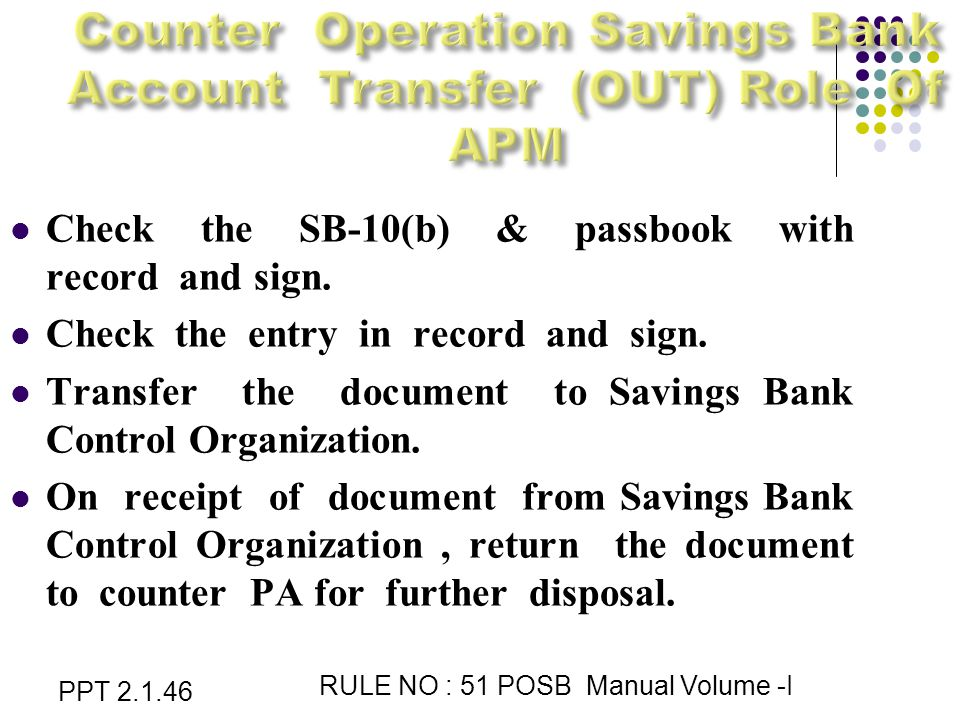 PPT 2.1.46 RULE NO : 51 POSB Manual Volume -I Check the SB-10(b) & passbook with record and sign.