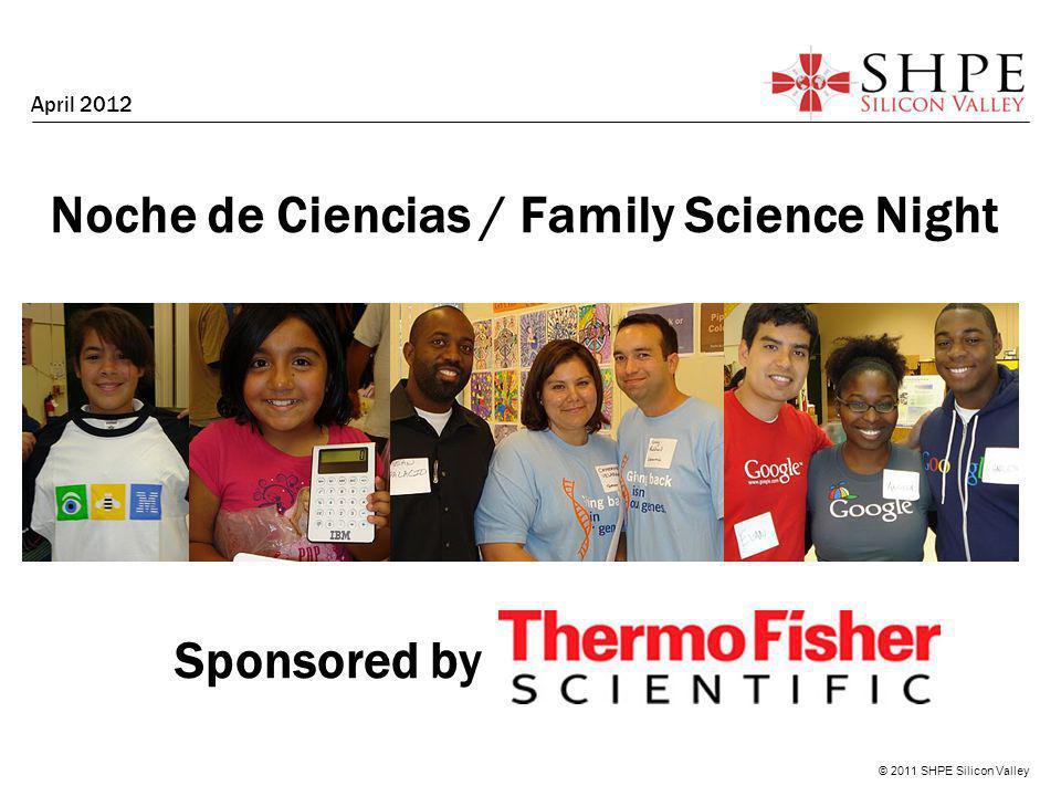 © 2011 SHPE Silicon Valley Noche de Ciencias / Family Science Night April 2012 Sponsored by