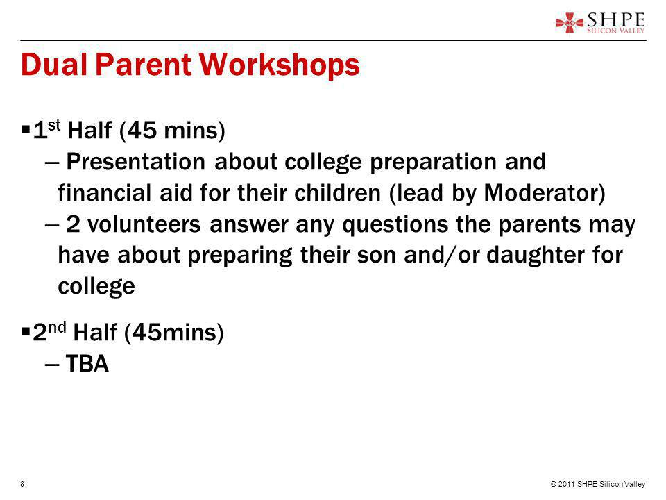 © 2011 SHPE Silicon Valley8 Dual Parent Workshops  1 st Half (45 mins) – Presentation about college preparation and financial aid for their children (lead by Moderator) – 2 volunteers answer any questions the parents may have about preparing their son and/or daughter for college  2 nd Half (45mins) – TBA
