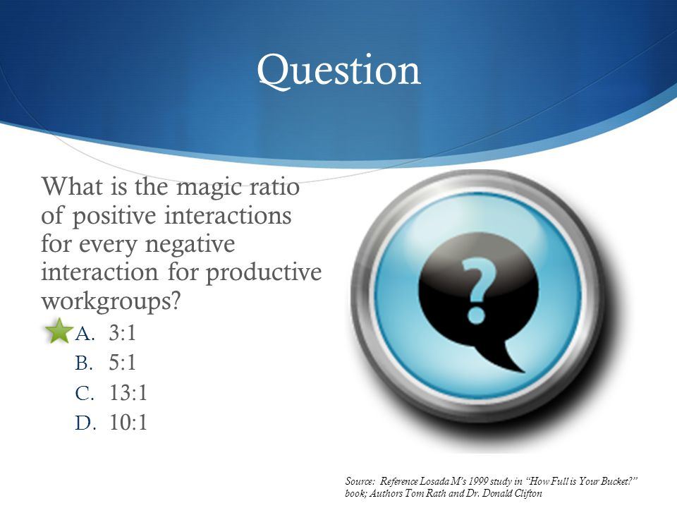 Question What is the magic ratio of positive interactions for every negative interaction for productive workgroups.
