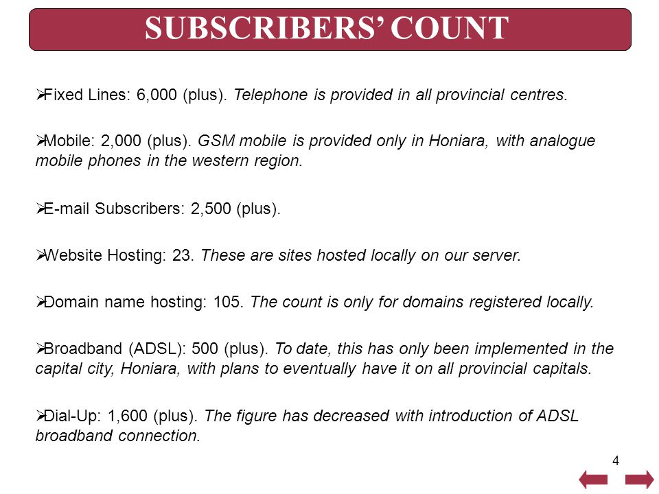 4 SUBSCRIBERS' COUNT  Fixed Lines: 6,000 (plus). Telephone is provided in all provincial centres.