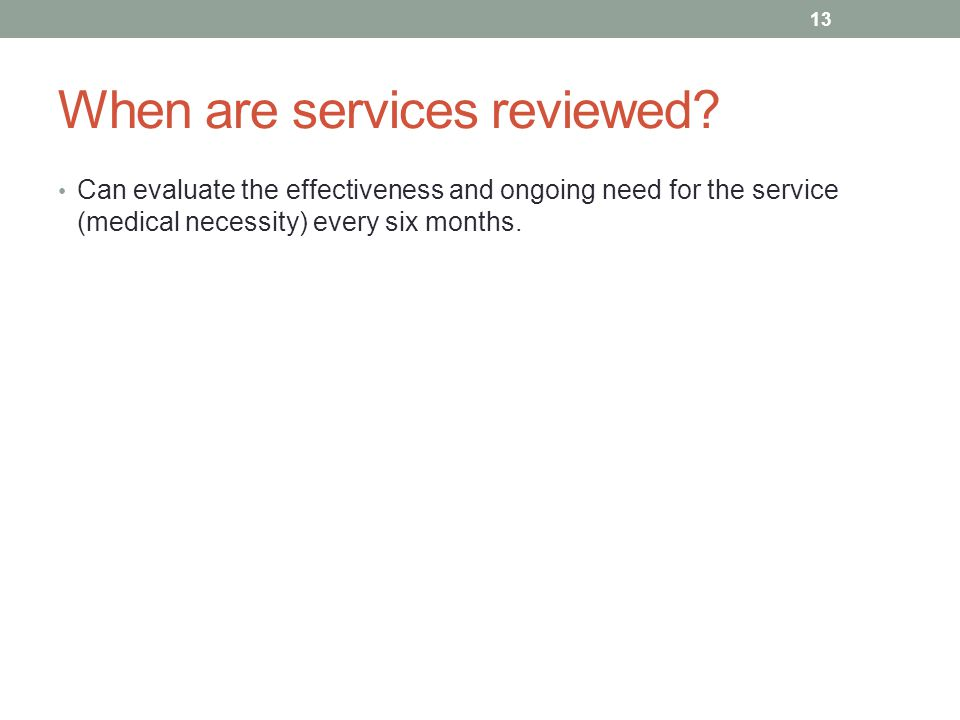 When are services reviewed? Can evaluate the effectiveness and ongoing need for the service (medical necessity) every six months. 13