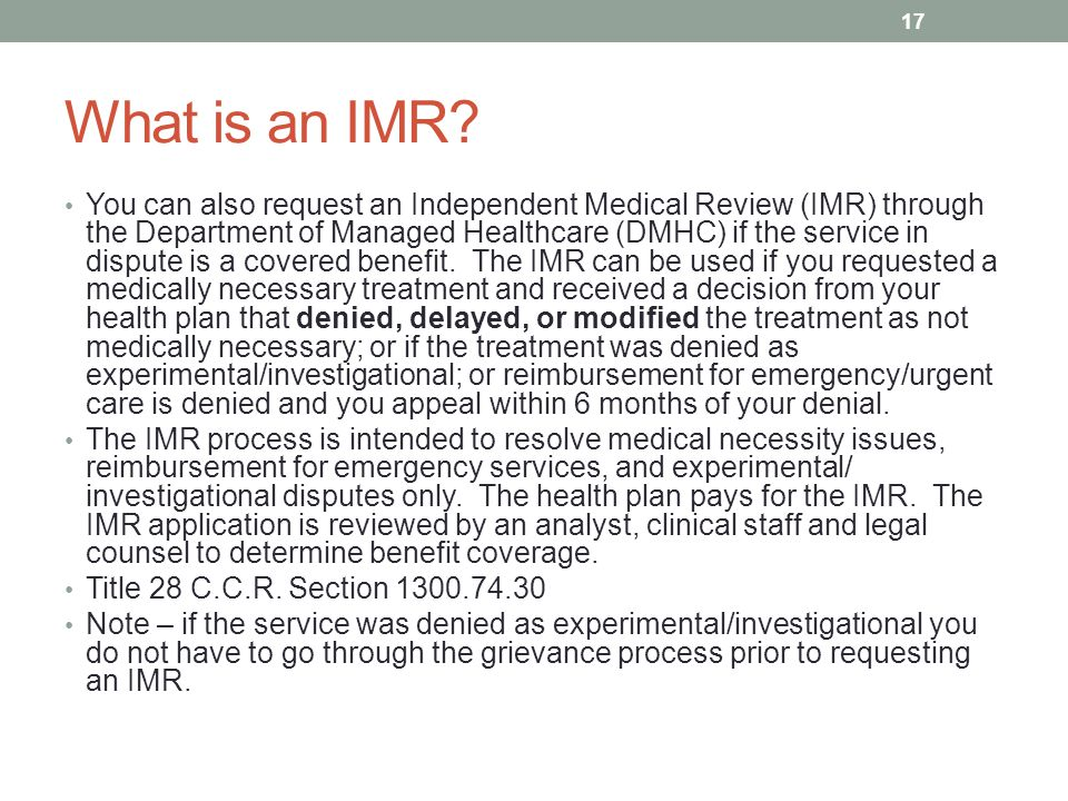 What is an IMR? You can also request an Independent Medical Review (IMR) through the Department of Managed Healthcare (DMHC) if the service in dispute