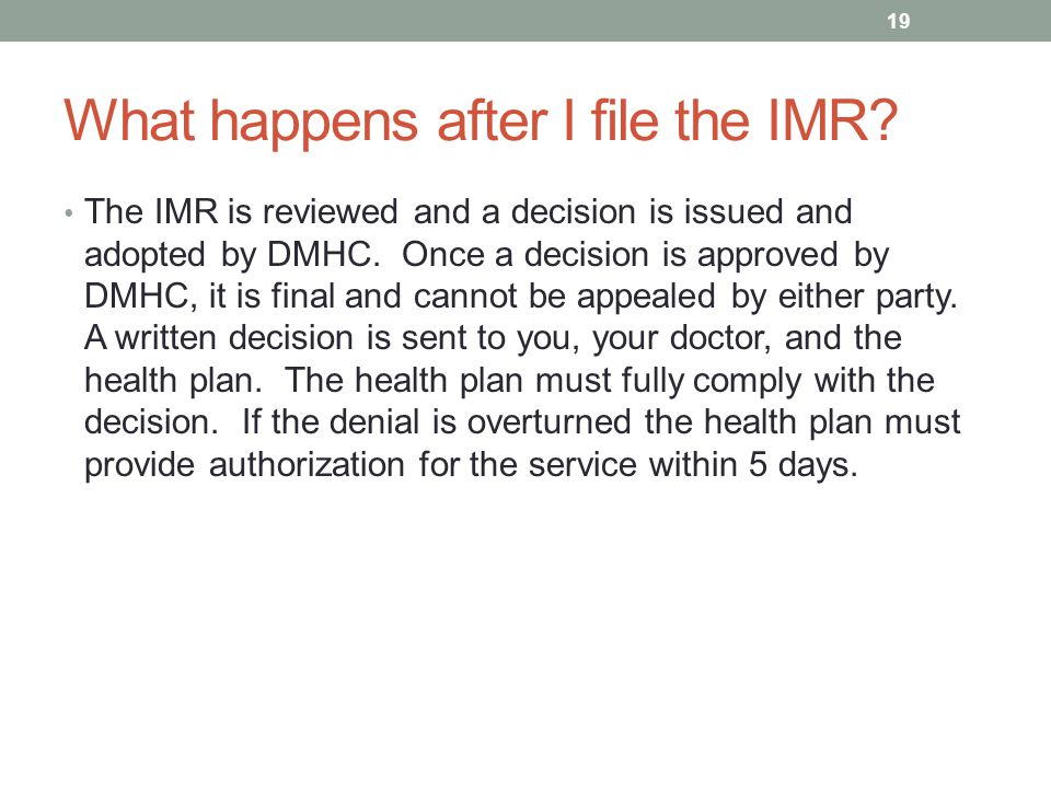 What happens after I file the IMR? The IMR is reviewed and a decision is issued and adopted by DMHC. Once a decision is approved by DMHC, it is final