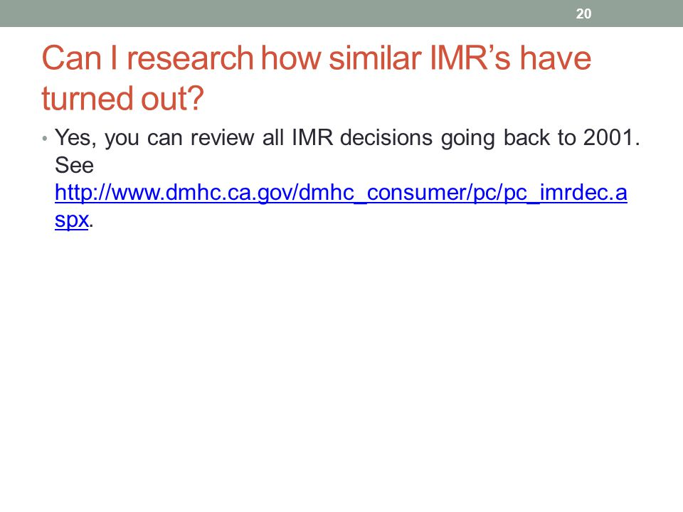 Can I research how similar IMR's have turned out? Yes, you can review all IMR decisions going back to 2001. See http://www.dmhc.ca.gov/dmhc_consumer/p
