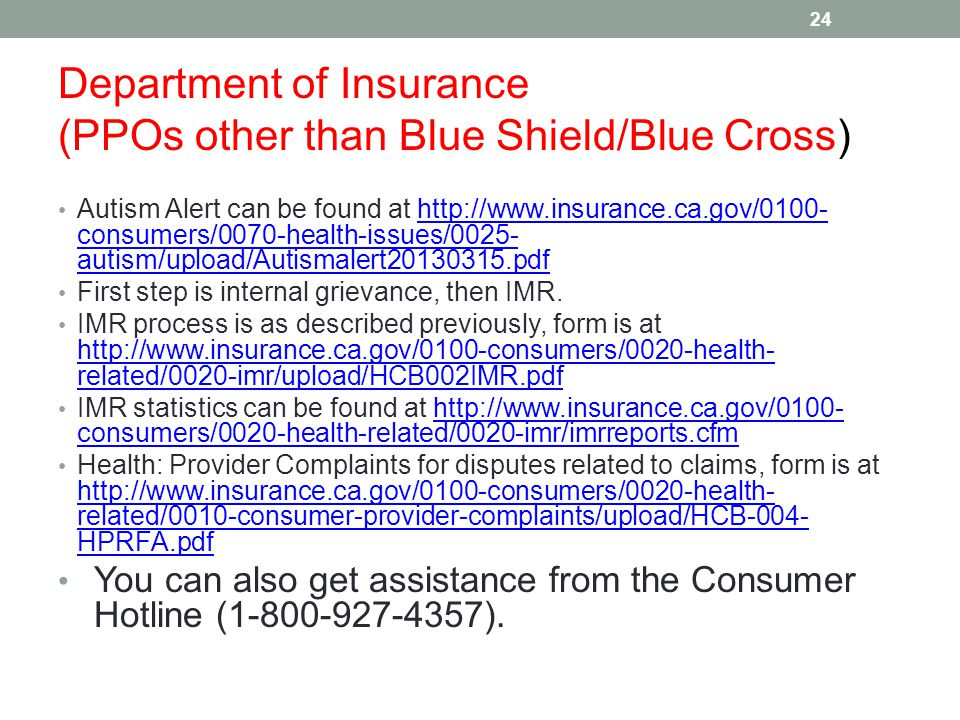 Department of Insurance (PPOs other than Blue Shield/Blue Cross) Autism Alert can be found at http://www.insurance.ca.gov/0100- consumers/0070-health-issues/0025- autism/upload/Autismalert20130315.pdfhttp://www.insurance.ca.gov/0100- consumers/0070-health-issues/0025- autism/upload/Autismalert20130315.pdf First step is internal grievance, then IMR.