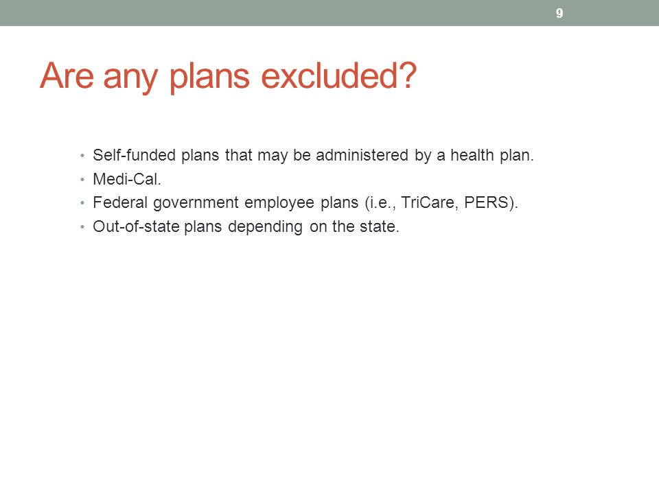 Are any plans excluded? Self-funded plans that may be administered by a health plan. Medi-Cal. Federal government employee plans (i.e., TriCare, PERS)