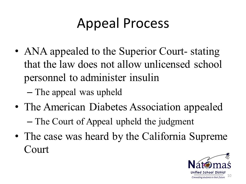 Appeal Process ANA appealed to the Superior Court- stating that the law does not allow unlicensed school personnel to administer insulin – The appeal was upheld The American Diabetes Association appealed – The Court of Appeal upheld the judgment The case was heard by the California Supreme Court 10 N at o mas Connecting students to their future Unified School District