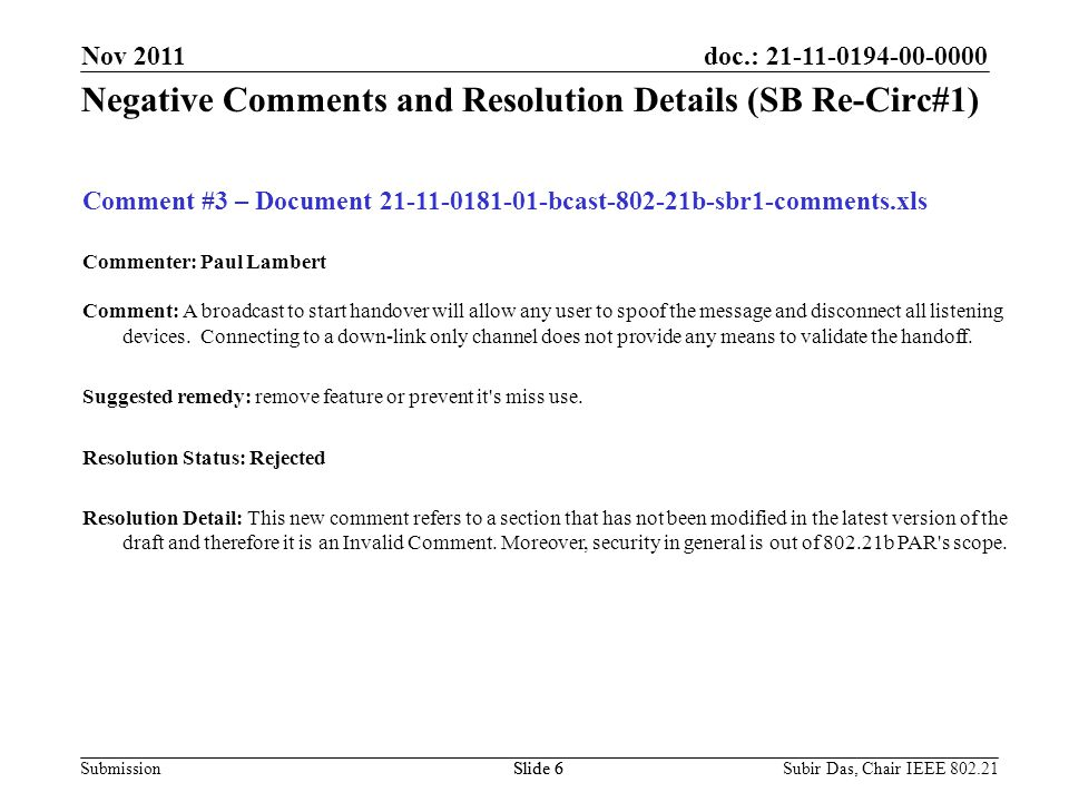 doc.: 21-11-0194-00-0000 Submission Time Line Subir Das, Chair IEEE 802.21Slide 7 Tentative Time-line for the Launch of Sponsor Ballot Re-circ #2 November 28 - Issue IEEE P802.21b/D6.0 December 02 – December 11, 2011 – Re-circulation #2 Nov 2011 Slide 7