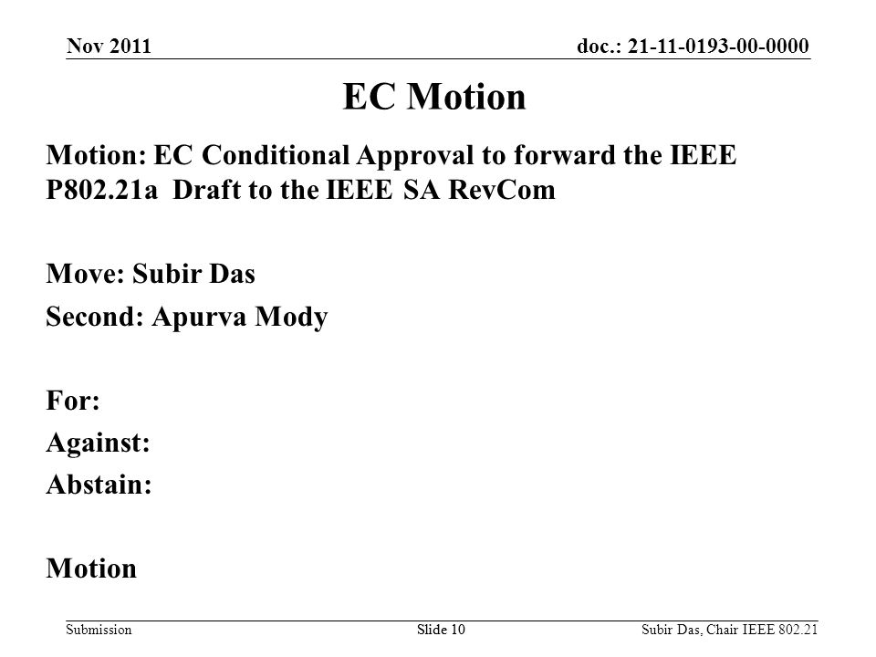 doc.: 21-11-0193-00-0000 Submission Motion: EC Conditional Approval to forward the IEEE P802.21a Draft to the IEEE SA RevCom Move: Subir Das Second: Apurva Mody For: Against: Abstain: Motion Slide 10 EC Motion Nov 2011 Slide 10Subir Das, Chair IEEE 802.21