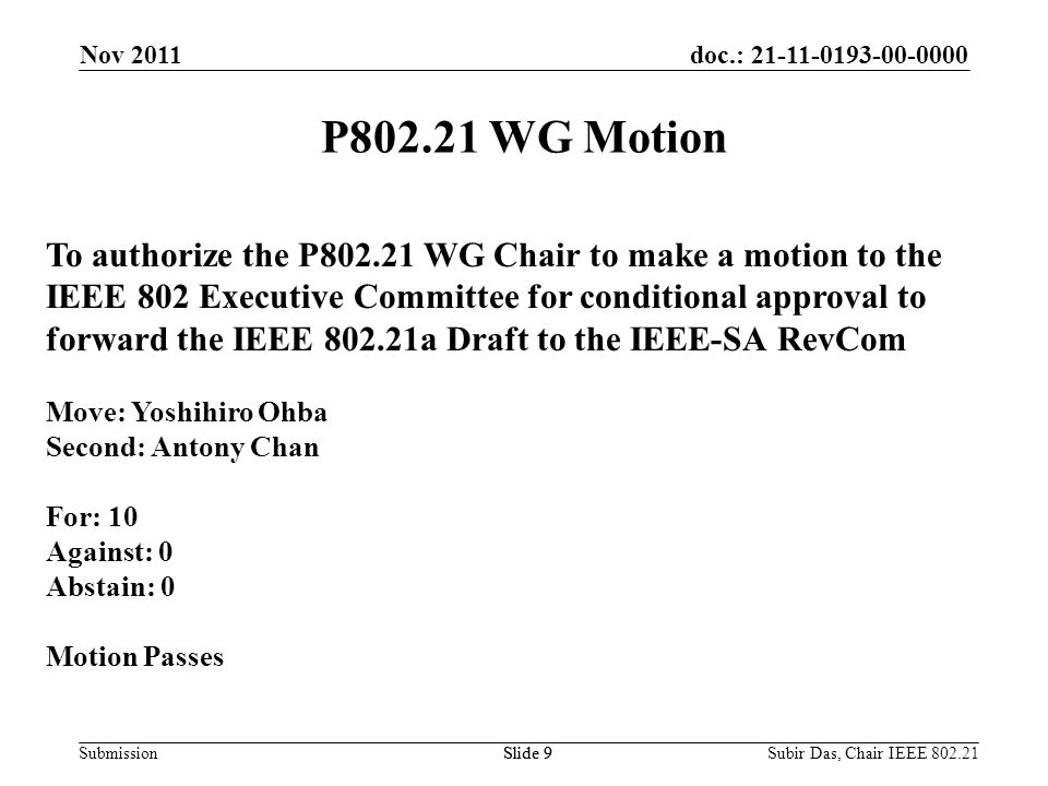 doc.: 21-11-0193-00-0000 SubmissionSlide 9 P802.21 WG Motion To authorize the P802.21 WG Chair to make a motion to the IEEE 802 Executive Committee for conditional approval to forward the IEEE 802.21a Draft to the IEEE-SA RevCom Move: Yoshihiro Ohba Second: Antony Chan For: 10 Against: 0 Abstain: 0 Motion Passes Nov 2011 Slide 9Subir Das, Chair IEEE 802.21