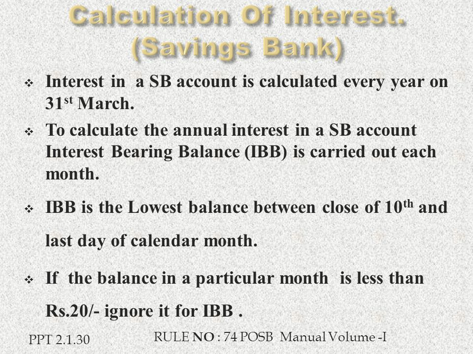  Interest in a SB account is calculated every year on 31 st March.  To calculate the annual interest in a SB account Interest Bearing Balance (IBB)