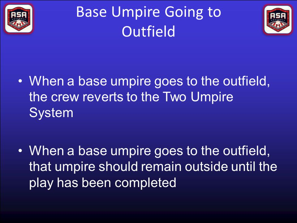 Base Umpire Going to Outfield When a base umpire goes to the outfield, the crew reverts to the Two Umpire System When a base umpire goes to the outfield, that umpire should remain outside until the play has been completed