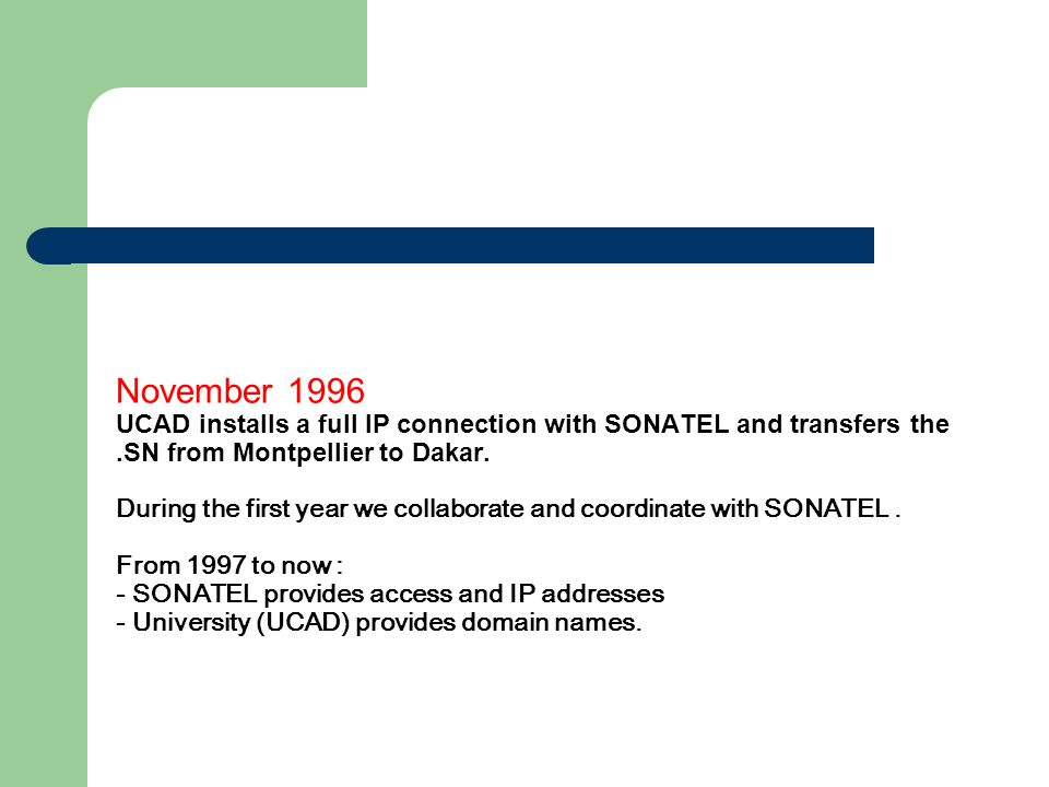 November 1996 UCAD installs a full IP connection with SONATEL and transfers the.SN from Montpellier to Dakar. During the first year we collaborate and