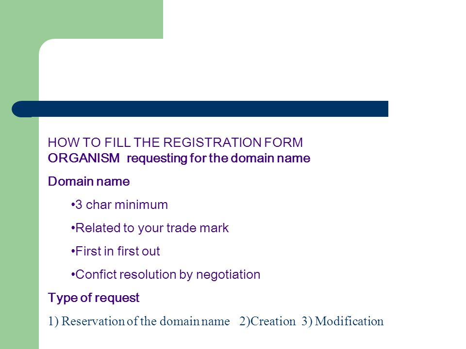 HOW TO FILL THE REGISTRATION FORM ORGANISM requesting for the domain name Domain name 3 char minimum Related to your trade mark First in first out Confict resolution by negotiation Type of request 1) Reservation of the domain name 2)Creation 3) Modification