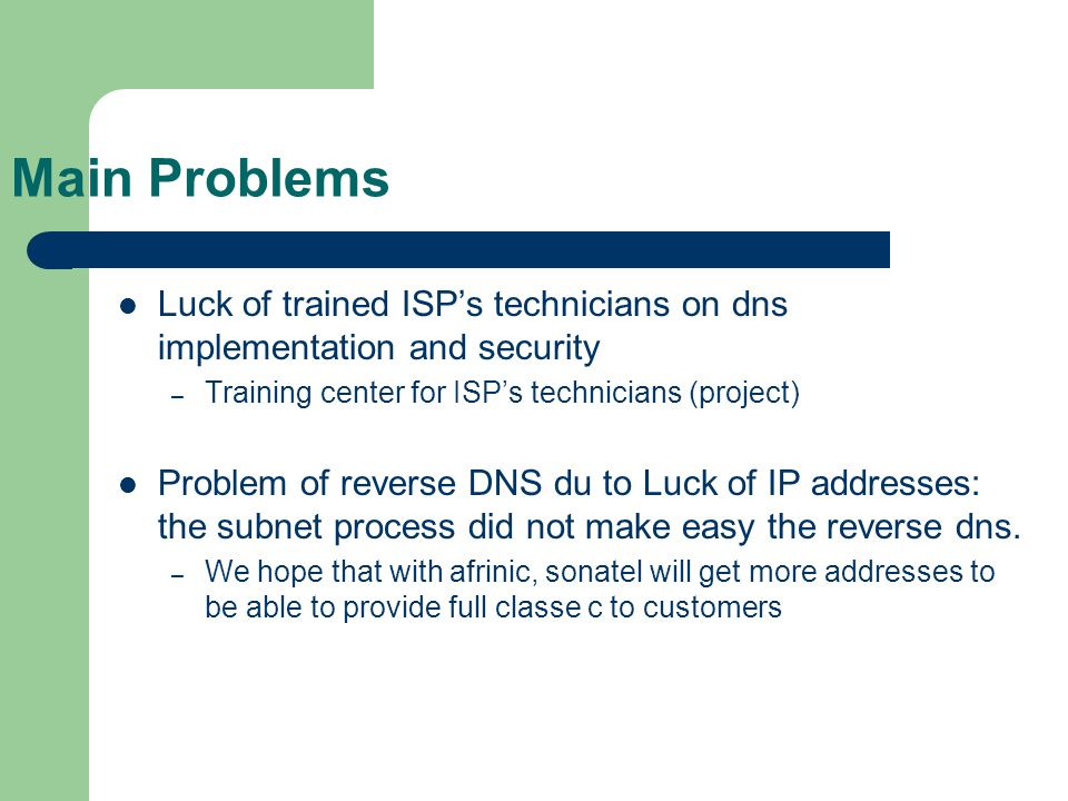 Main Problems Luck of trained ISP's technicians on dns implementation and security – Training center for ISP's technicians (project) Problem of reverse DNS du to Luck of IP addresses: the subnet process did not make easy the reverse dns.
