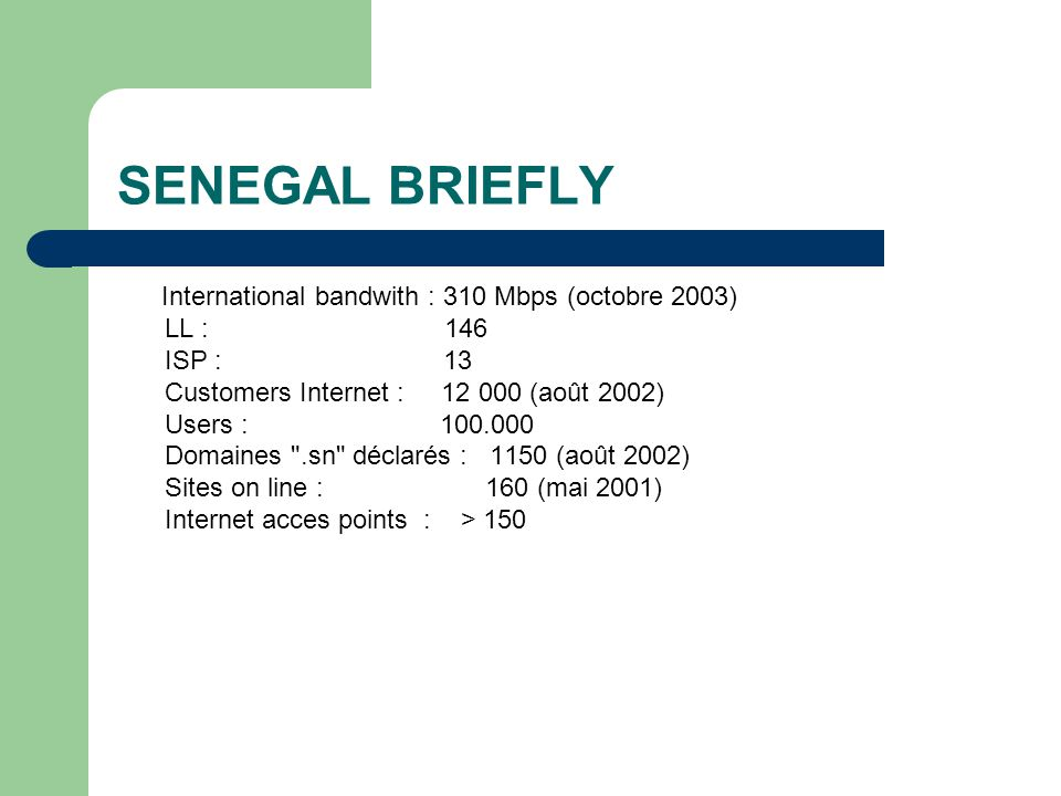 SENEGAL BRIEFLY International bandwith : 310 Mbps (octobre 2003) LL : 146 ISP : 13 Customers Internet : 12 000 (août 2002) Users : 100.000 Domaines